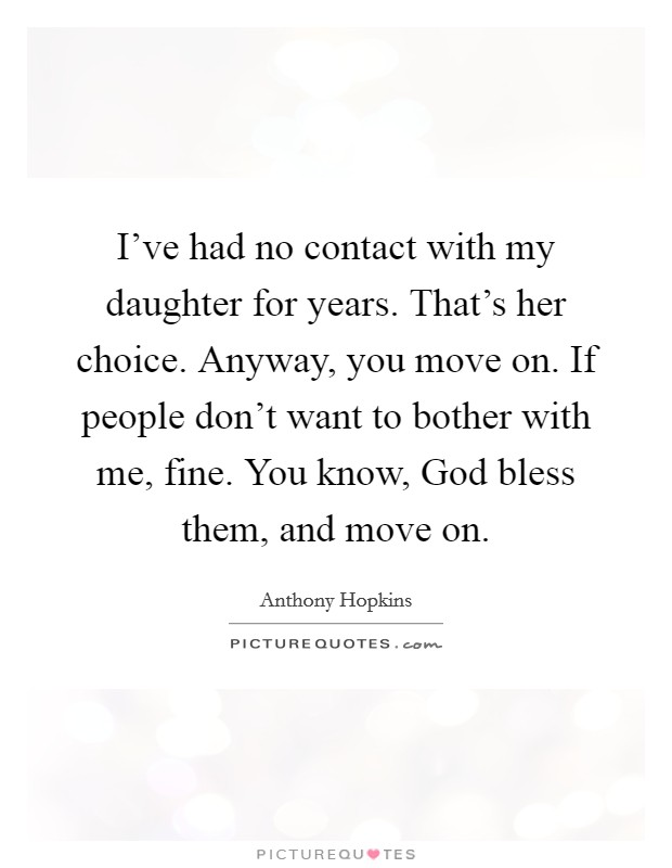 I've had no contact with my daughter for years. That's her choice. Anyway, you move on. If people don't want to bother with me, fine. You know, God bless them, and move on Picture Quote #1