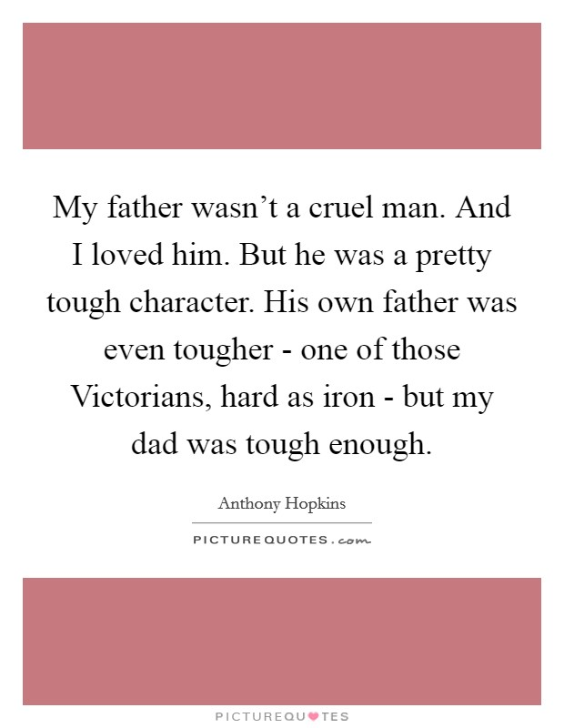 My father wasn't a cruel man. And I loved him. But he was a pretty tough character. His own father was even tougher - one of those Victorians, hard as iron - but my dad was tough enough Picture Quote #1