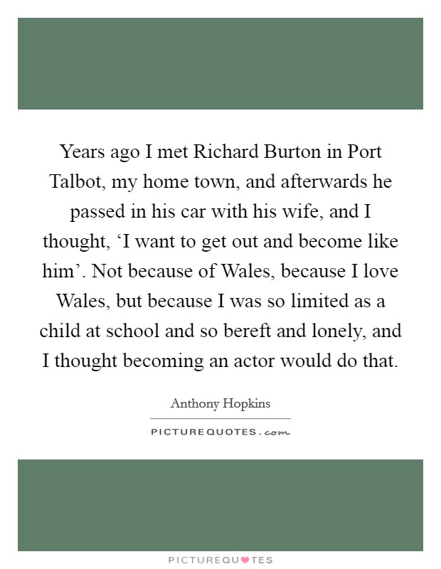 Years ago I met Richard Burton in Port Talbot, my home town, and afterwards he passed in his car with his wife, and I thought, 'I want to get out and become like him'. Not because of Wales, because I love Wales, but because I was so limited as a child at school and so bereft and lonely, and I thought becoming an actor would do that Picture Quote #1