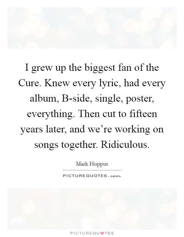 I grew up the biggest fan of the Cure. Knew every lyric, had every album, B-side, single, poster, everything. Then cut to fifteen years later, and we're working on songs together. Ridiculous Picture Quote #1