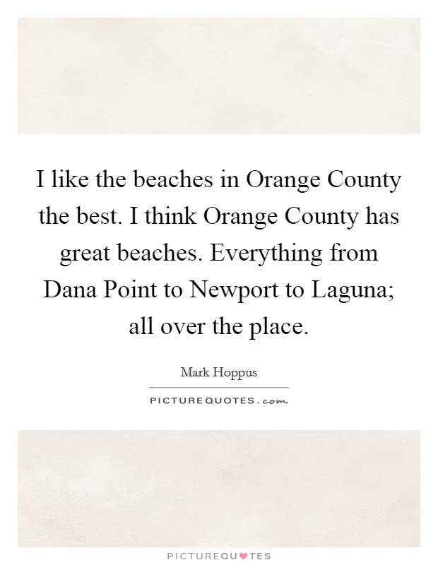 I like the beaches in Orange County the best. I think Orange County has great beaches. Everything from Dana Point to Newport to Laguna; all over the place Picture Quote #1