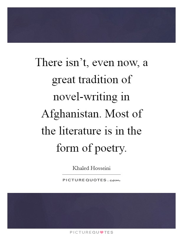 There isn't, even now, a great tradition of novel-writing in Afghanistan. Most of the literature is in the form of poetry Picture Quote #1