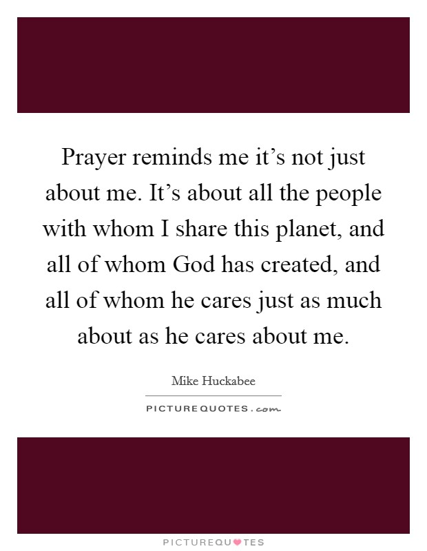 Prayer reminds me it's not just about me. It's about all the people with whom I share this planet, and all of whom God has created, and all of whom he cares just as much about as he cares about me Picture Quote #1