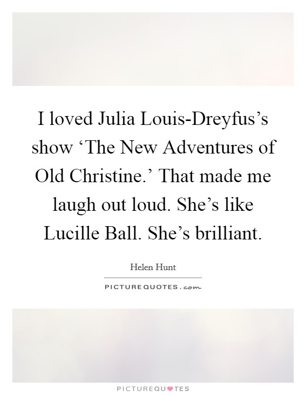 I loved Julia Louis-Dreyfus's show 'The New Adventures of Old Christine.' That made me laugh out loud. She's like Lucille Ball. She's brilliant Picture Quote #1