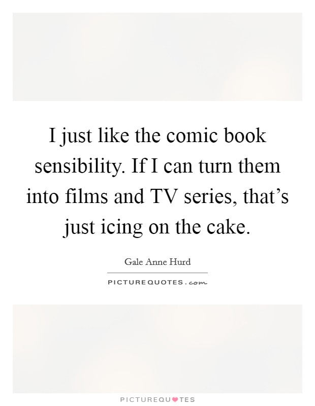 I just like the comic book sensibility. If I can turn them into films and TV series, that's just icing on the cake Picture Quote #1