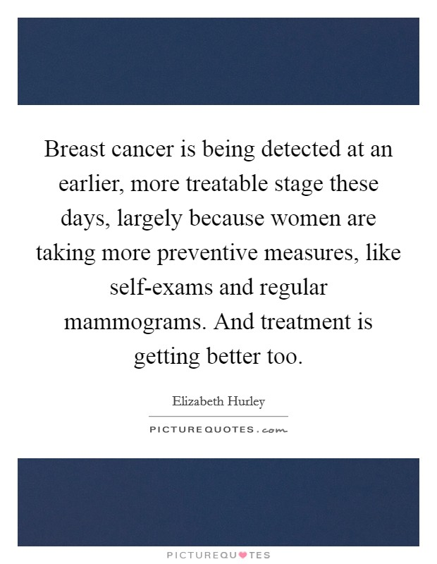 Breast cancer is being detected at an earlier, more treatable stage these days, largely because women are taking more preventive measures, like self-exams and regular mammograms. And treatment is getting better too Picture Quote #1