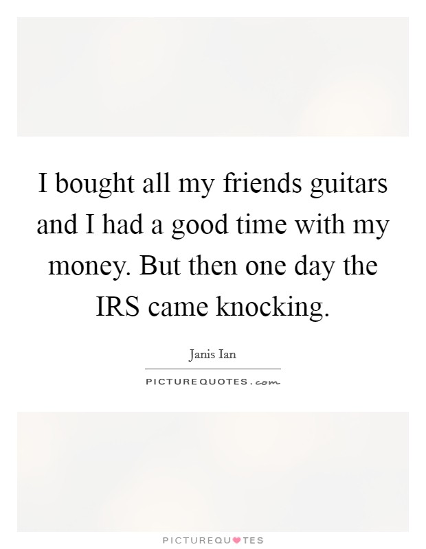 I bought all my friends guitars and I had a good time with my money. But then one day the IRS came knocking Picture Quote #1