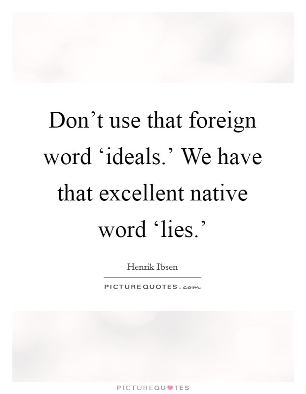 Don't use that foreign word 'ideals.' We have that excellent native word 'lies.' Picture Quote #1