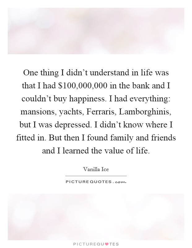 One thing I didn't understand in life was that I had $100,000,000 in the bank and I couldn't buy happiness. I had everything: mansions, yachts, Ferraris, Lamborghinis, but I was depressed. I didn't know where I fitted in. But then I found family and friends and I learned the value of life Picture Quote #1