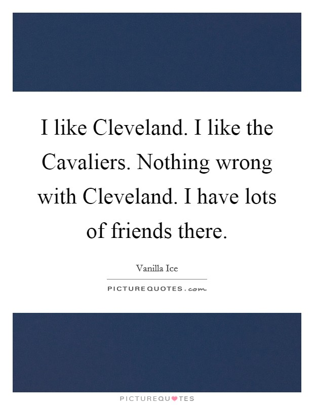 I like Cleveland. I like the Cavaliers. Nothing wrong with Cleveland. I have lots of friends there Picture Quote #1