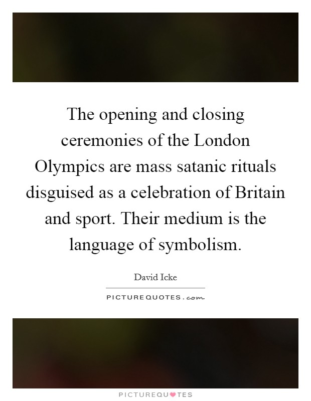 The opening and closing ceremonies of the London Olympics are mass satanic rituals disguised as a celebration of Britain and sport. Their medium is the language of symbolism Picture Quote #1