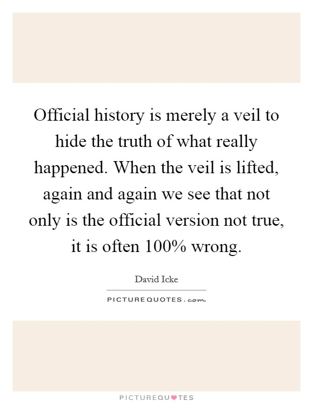 Official history is merely a veil to hide the truth of what really happened. When the veil is lifted, again and again we see that not only is the official version not true, it is often 100% wrong Picture Quote #1