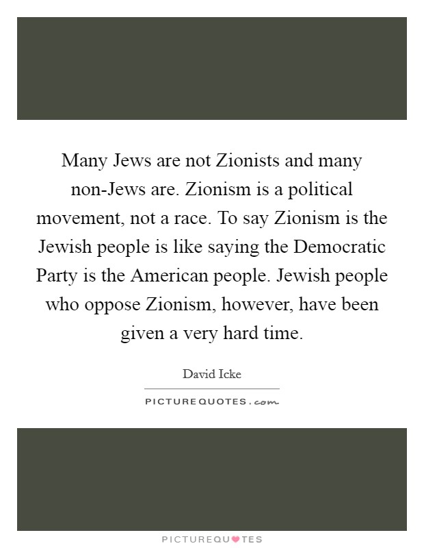 Many Jews are not Zionists and many non-Jews are. Zionism is a political movement, not a race. To say Zionism is the Jewish people is like saying the Democratic Party is the American people. Jewish people who oppose Zionism, however, have been given a very hard time Picture Quote #1