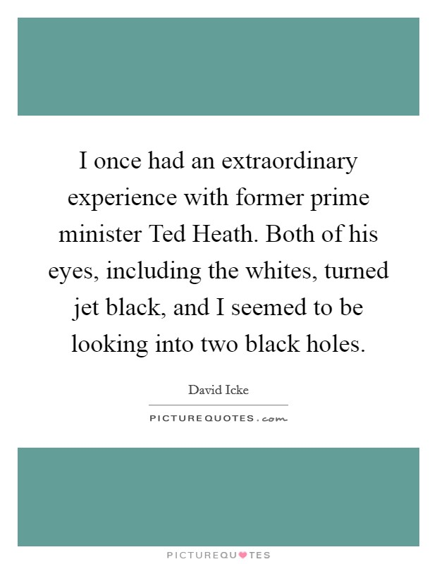 I once had an extraordinary experience with former prime minister Ted Heath. Both of his eyes, including the whites, turned jet black, and I seemed to be looking into two black holes Picture Quote #1
