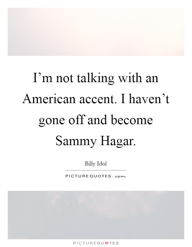 I'm not talking with an American accent. I haven't gone off and become Sammy Hagar Picture Quote #1