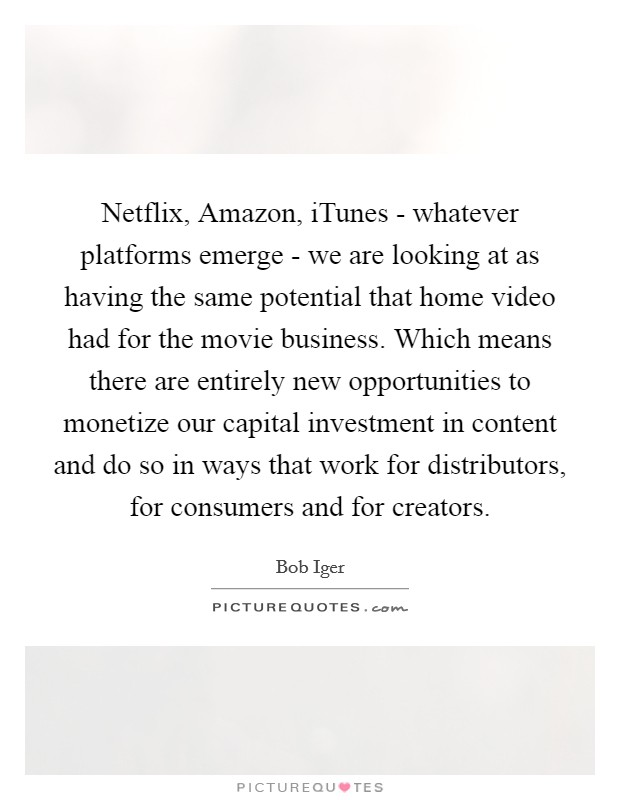 Netflix, Amazon, iTunes - whatever platforms emerge - we are looking at as having the same potential that home video had for the movie business. Which means there are entirely new opportunities to monetize our capital investment in content and do so in ways that work for distributors, for consumers and for creators Picture Quote #1