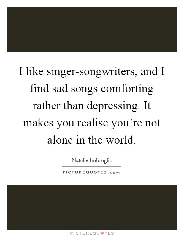 I like singer-songwriters, and I find sad songs comforting rather than depressing. It makes you realise you're not alone in the world Picture Quote #1