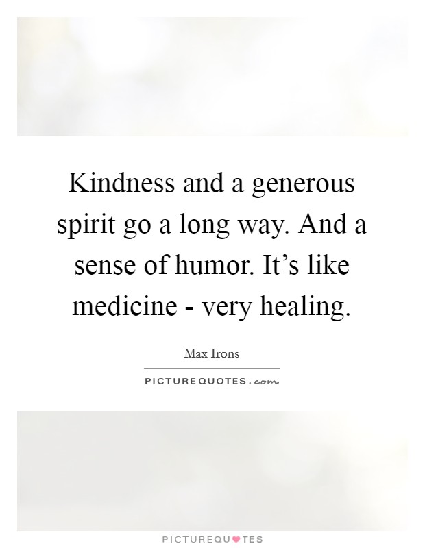 Kindness and a generous spirit go a long way. And a sense of humor. It's like medicine - very healing Picture Quote #1