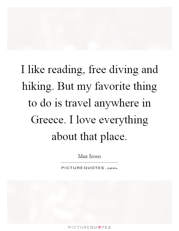 I like reading, free diving and hiking. But my favorite thing to do is travel anywhere in Greece. I love everything about that place Picture Quote #1
