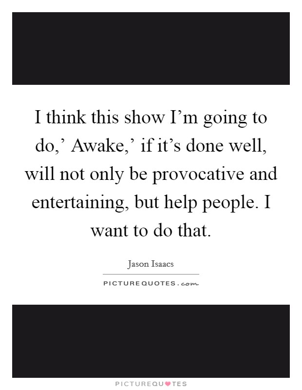 I think this show I'm going to do,' Awake,' if it's done well, will not only be provocative and entertaining, but help people. I want to do that Picture Quote #1
