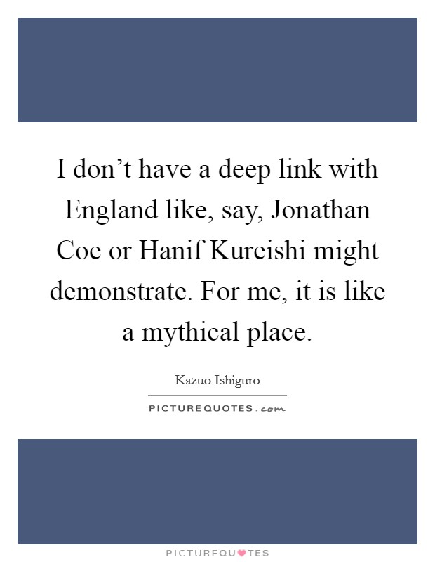 I don't have a deep link with England like, say, Jonathan Coe or Hanif Kureishi might demonstrate. For me, it is like a mythical place Picture Quote #1