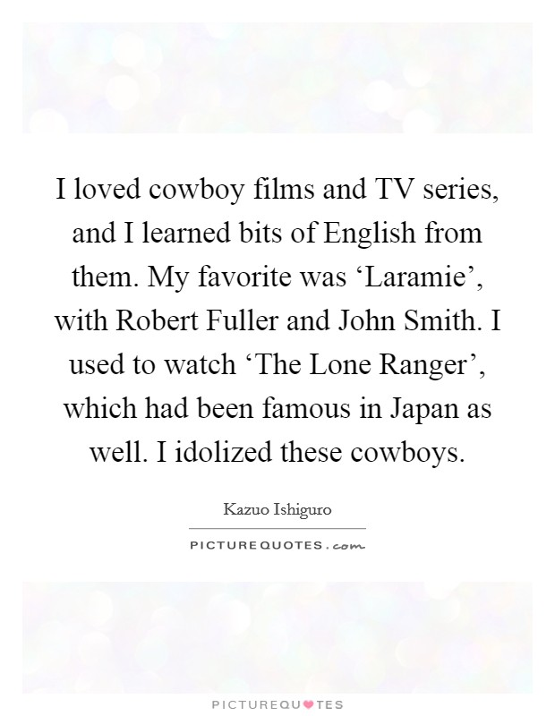I loved cowboy films and TV series, and I learned bits of English from them. My favorite was 'Laramie', with Robert Fuller and John Smith. I used to watch 'The Lone Ranger', which had been famous in Japan as well. I idolized these cowboys Picture Quote #1