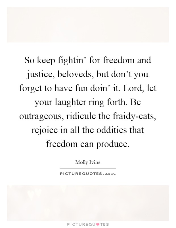 So keep fightin' for freedom and justice, beloveds, but don't you forget to have fun doin' it. Lord, let your laughter ring forth. Be outrageous, ridicule the fraidy-cats, rejoice in all the oddities that freedom can produce Picture Quote #1