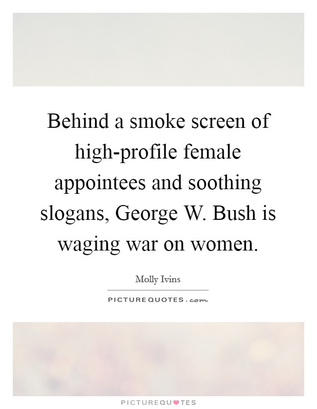 Behind a smoke screen of high-profile female appointees and soothing slogans, George W. Bush is waging war on women Picture Quote #1