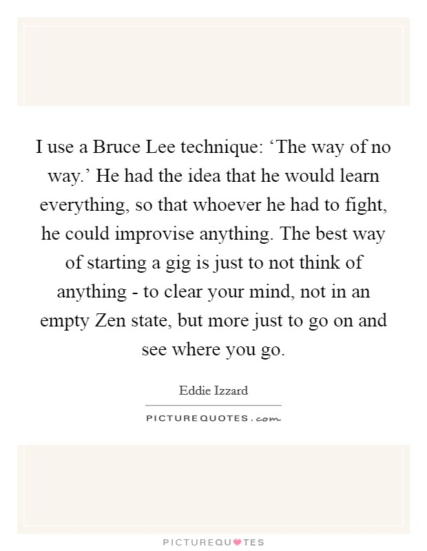 I use a Bruce Lee technique: 'The way of no way.' He had the idea that he would learn everything, so that whoever he had to fight, he could improvise anything. The best way of starting a gig is just to not think of anything - to clear your mind, not in an empty Zen state, but more just to go on and see where you go Picture Quote #1