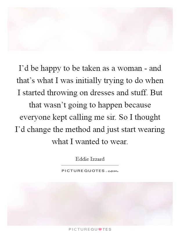 I'd be happy to be taken as a woman - and that's what I was initially trying to do when I started throwing on dresses and stuff. But that wasn't going to happen because everyone kept calling me sir. So I thought I'd change the method and just start wearing what I wanted to wear Picture Quote #1