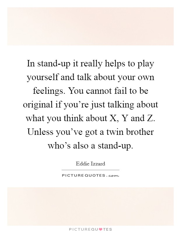 In stand-up it really helps to play yourself and talk about your own feelings. You cannot fail to be original if you're just talking about what you think about X, Y and Z. Unless you've got a twin brother who's also a stand-up Picture Quote #1