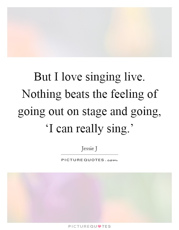 But I love singing live. Nothing beats the feeling of going out on stage and going, 'I can really sing.' Picture Quote #1