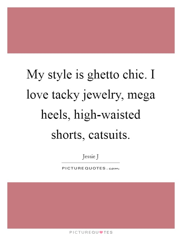 My style is ghetto chic. I love tacky jewelry, mega heels, high-waisted shorts, catsuits Picture Quote #1
