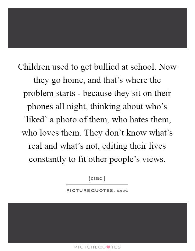 Children used to get bullied at school. Now they go home, and that's where the problem starts - because they sit on their phones all night, thinking about who's 'liked' a photo of them, who hates them, who loves them. They don't know what's real and what's not, editing their lives constantly to fit other people's views Picture Quote #1