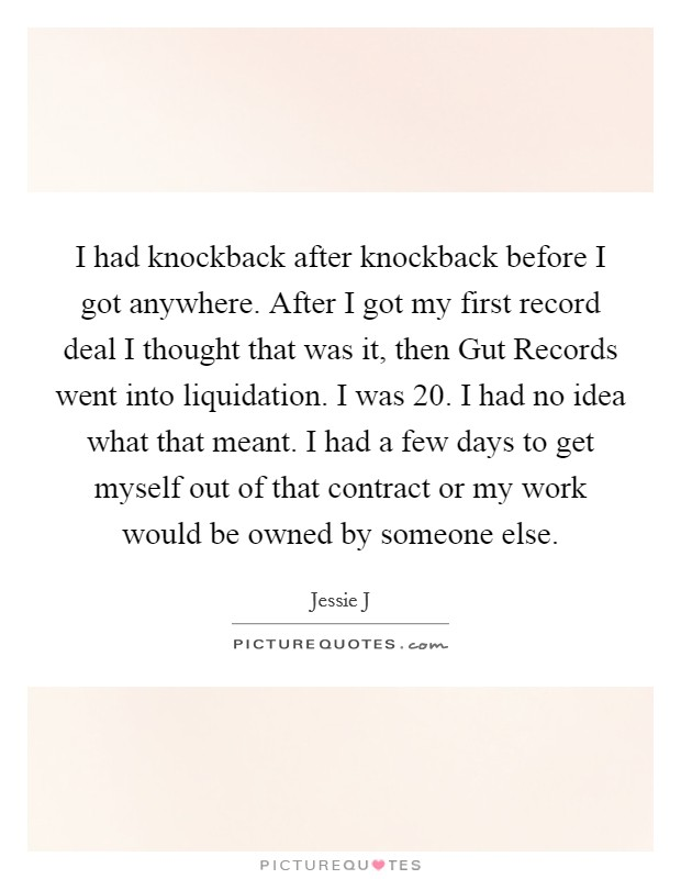 I had knockback after knockback before I got anywhere. After I got my first record deal I thought that was it, then Gut Records went into liquidation. I was 20. I had no idea what that meant. I had a few days to get myself out of that contract or my work would be owned by someone else Picture Quote #1