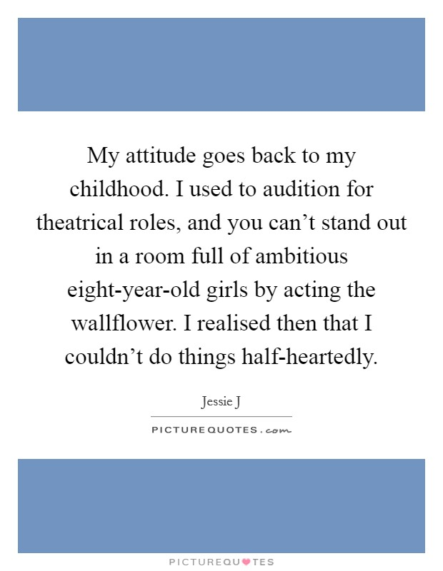 My attitude goes back to my childhood. I used to audition for theatrical roles, and you can't stand out in a room full of ambitious eight-year-old girls by acting the wallflower. I realised then that I couldn't do things half-heartedly Picture Quote #1
