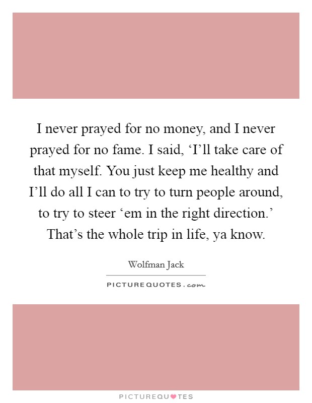 I never prayed for no money, and I never prayed for no fame. I said, 'I'll take care of that myself. You just keep me healthy and I'll do all I can to try to turn people around, to try to steer 'em in the right direction.' That's the whole trip in life, ya know Picture Quote #1