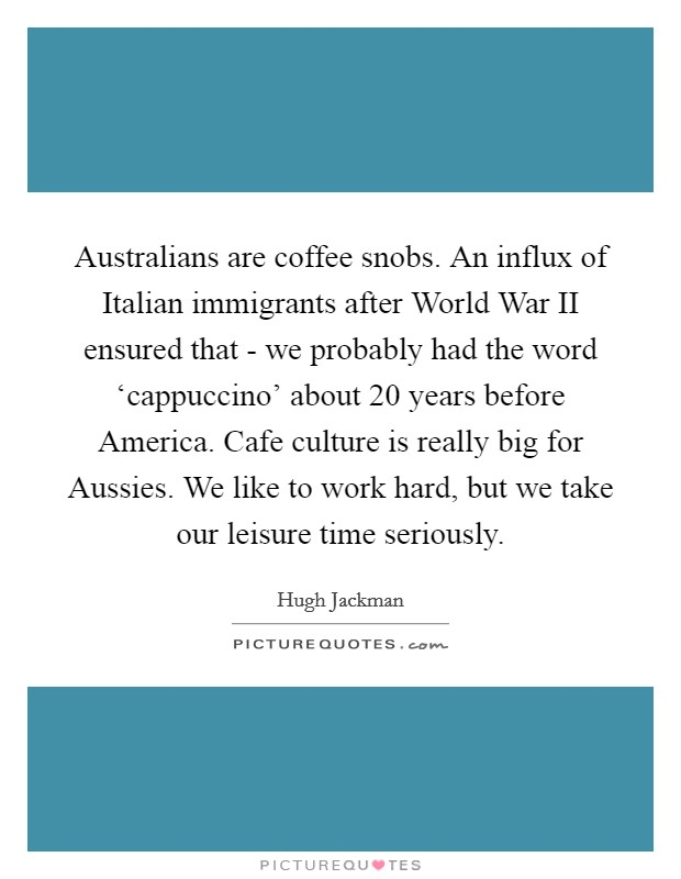 Australians are coffee snobs. An influx of Italian immigrants after World War II ensured that - we probably had the word 'cappuccino' about 20 years before America. Cafe culture is really big for Aussies. We like to work hard, but we take our leisure time seriously Picture Quote #1