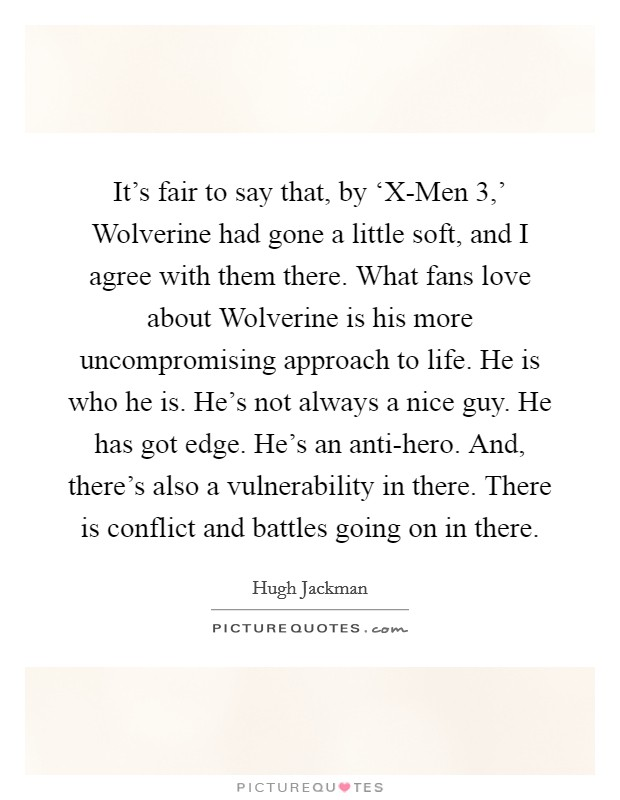 It's fair to say that, by 'X-Men 3,' Wolverine had gone a little soft, and I agree with them there. What fans love about Wolverine is his more uncompromising approach to life. He is who he is. He's not always a nice guy. He has got edge. He's an anti-hero. And, there's also a vulnerability in there. There is conflict and battles going on in there Picture Quote #1