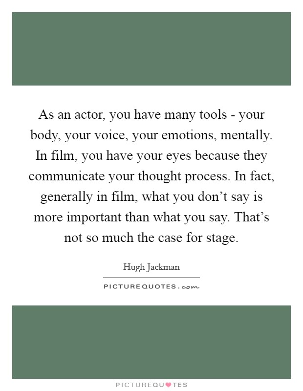 As an actor, you have many tools - your body, your voice, your emotions, mentally. In film, you have your eyes because they communicate your thought process. In fact, generally in film, what you don't say is more important than what you say. That's not so much the case for stage Picture Quote #1