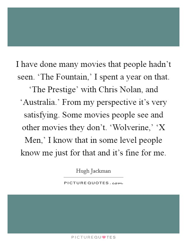 I have done many movies that people hadn't seen. 'The Fountain,' I spent a year on that. 'The Prestige' with Chris Nolan, and 'Australia.' From my perspective it's very satisfying. Some movies people see and other movies they don't. 'Wolverine,' 'X Men,' I know that in some level people know me just for that and it's fine for me Picture Quote #1