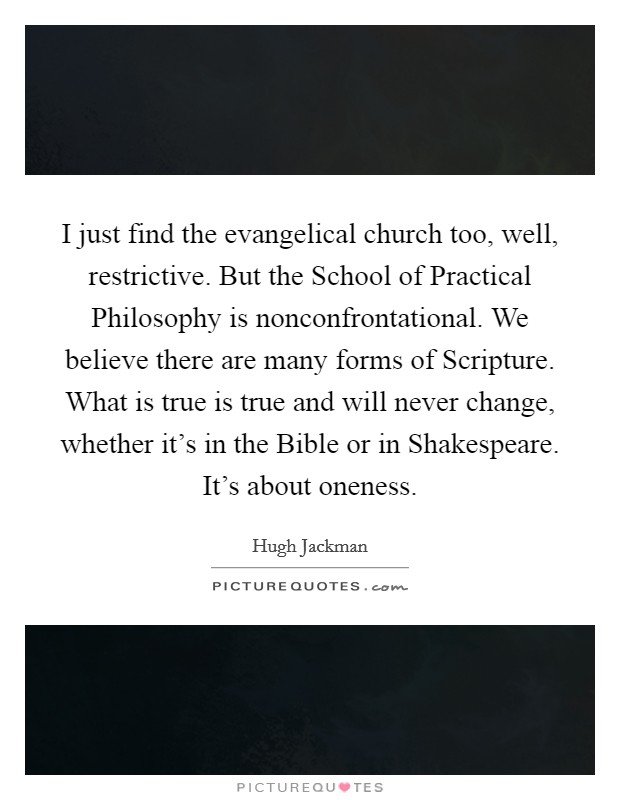 I just find the evangelical church too, well, restrictive. But the School of Practical Philosophy is nonconfrontational. We believe there are many forms of Scripture. What is true is true and will never change, whether it's in the Bible or in Shakespeare. It's about oneness Picture Quote #1
