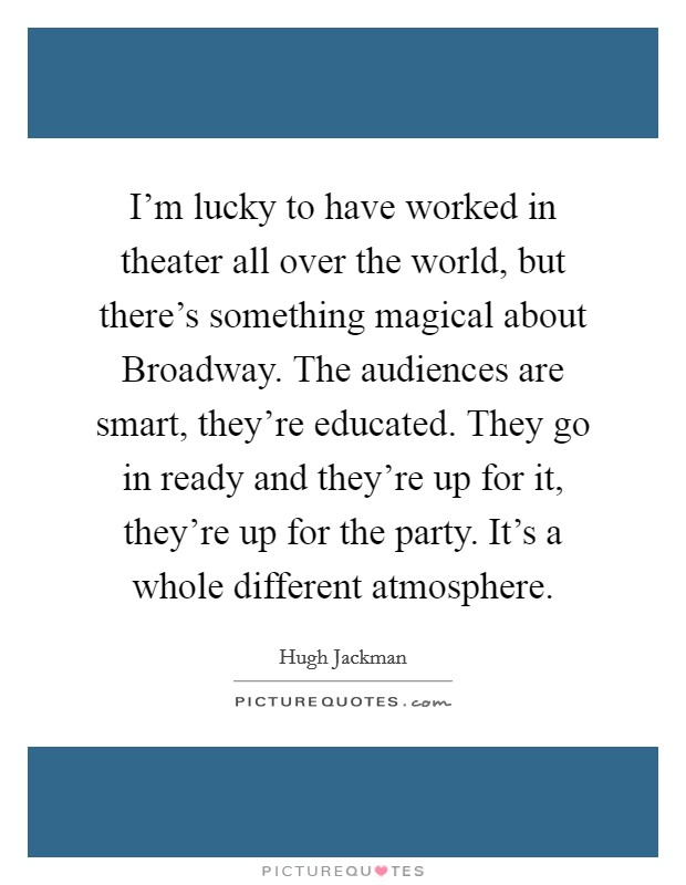 I'm lucky to have worked in theater all over the world, but there's something magical about Broadway. The audiences are smart, they're educated. They go in ready and they're up for it, they're up for the party. It's a whole different atmosphere Picture Quote #1