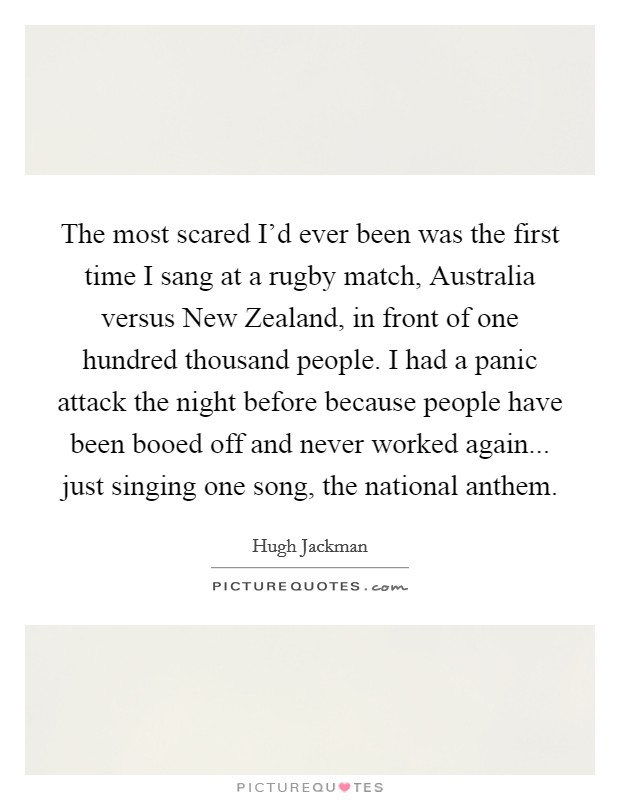 The most scared I'd ever been was the first time I sang at a rugby match, Australia versus New Zealand, in front of one hundred thousand people. I had a panic attack the night before because people have been booed off and never worked again... just singing one song, the national anthem Picture Quote #1
