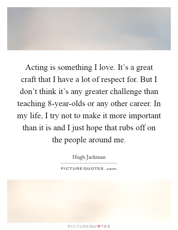 Acting is something I love. It's a great craft that I have a lot of respect for. But I don't think it's any greater challenge than teaching 8-year-olds or any other career. In my life, I try not to make it more important than it is and I just hope that rubs off on the people around me Picture Quote #1