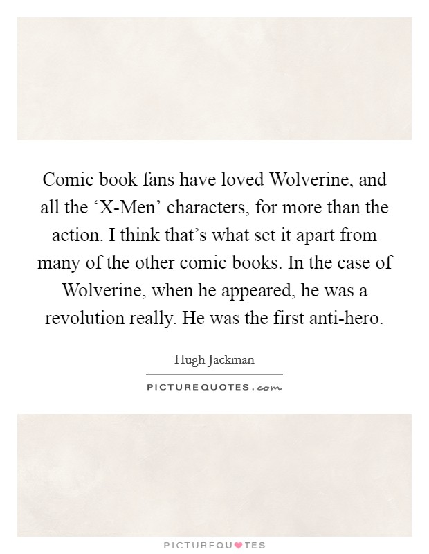 Comic book fans have loved Wolverine, and all the 'X-Men' characters, for more than the action. I think that's what set it apart from many of the other comic books. In the case of Wolverine, when he appeared, he was a revolution really. He was the first anti-hero Picture Quote #1