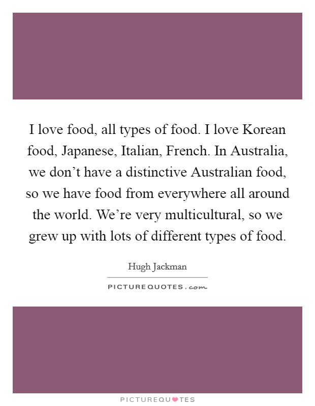 I love food, all types of food. I love Korean food, Japanese, Italian, French. In Australia, we don't have a distinctive Australian food, so we have food from everywhere all around the world. We're very multicultural, so we grew up with lots of different types of food Picture Quote #1
