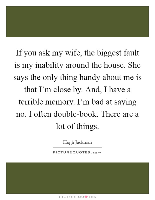 If you ask my wife, the biggest fault is my inability around the house. She says the only thing handy about me is that I'm close by. And, I have a terrible memory. I'm bad at saying no. I often double-book. There are a lot of things Picture Quote #1