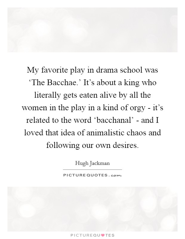 My favorite play in drama school was 'The Bacchae.' It's about a king who literally gets eaten alive by all the women in the play in a kind of orgy - it's related to the word 'bacchanal' - and I loved that idea of animalistic chaos and following our own desires Picture Quote #1