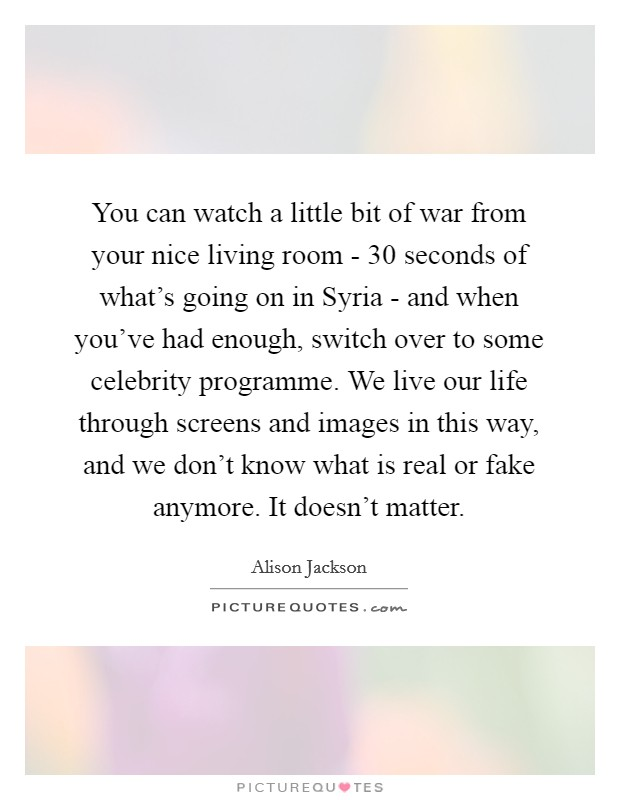 You can watch a little bit of war from your nice living room - 30 seconds of what's going on in Syria - and when you've had enough, switch over to some celebrity programme. We live our life through screens and images in this way, and we don't know what is real or fake anymore. It doesn't matter Picture Quote #1